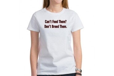 Can't Feed them? Don't Breed them Humor Women's T-Shirt by CafePress
