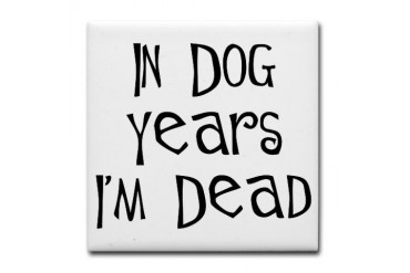 In dog years I'm dead birthday Funny Tile Coaster by CafePress