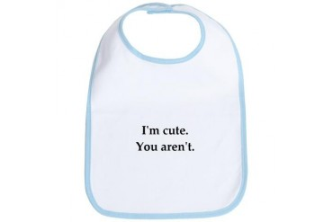 - I'm Cute. You Aren't. Funny Bib by CafePress